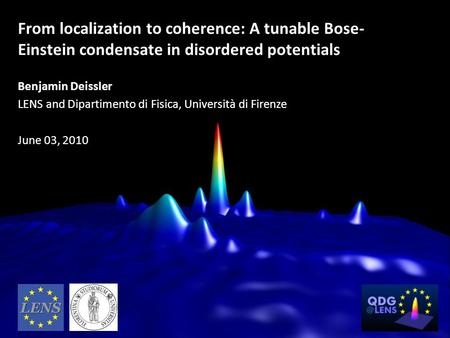 From localization to coherence: A tunable Bose-Einstein condensate in disordered potentials Benjamin Deissler LENS and Dipartimento di Fisica, Università.