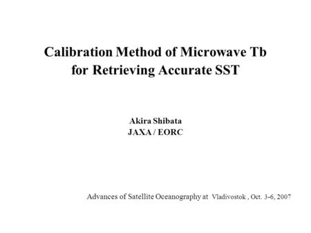 Calibration Method of Microwave Tb for Retrieving Accurate SST Akira Shibata JAXA / EORC Advances of Satellite Oceanography at Vladivostok, Oct. 3-6, 2007.