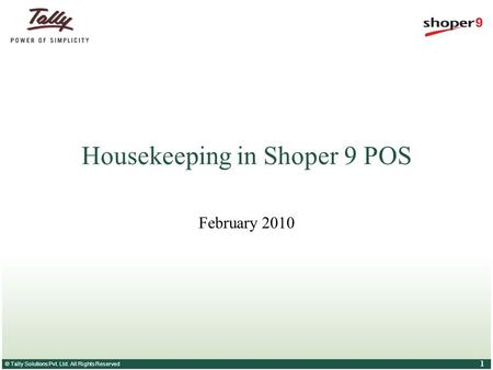 © Tally Solutions Pvt. Ltd. All Rights Reserved 1 Housekeeping in Shoper 9 POS February 2010.