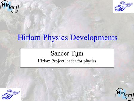 Hirlam Physics Developments Sander Tijm Hirlam Project leader for physics.