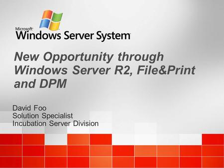 David Foo Solution Specialist Incubation Server Division David Foo Solution Specialist Incubation Server Division New Opportunity through Windows Server.