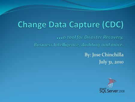 By: Jose Chinchilla July 31, 2010. Jose Chinchilla MCITP: SQL Server 2008, Database Administrator MCTS: SQL Server 2005/2008, Business Intelligence DBA.