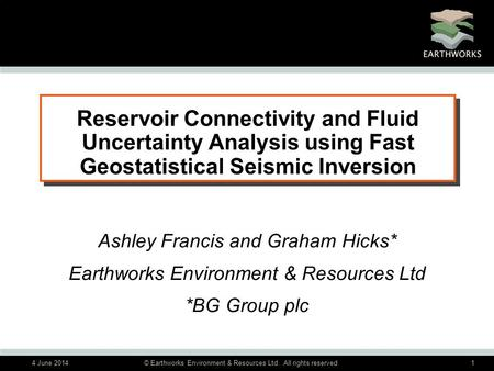4 June 2014© Earthworks Environment & Resources Ltd. All rights reserved1 Reservoir Connectivity and Fluid Uncertainty Analysis using Fast Geostatistical.