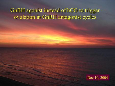 GnRH agonist instead of hCG to trigger ovulation in GnRH antagonist cycles Dec 10, 2004.