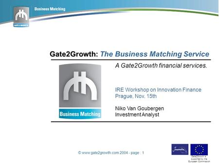 © www.gate2growth.com 2004 - page : 1 Gate2Growth is supported by the European Commission Gate2Growth: Gate2Growth: The Business Matching Service A Gate2Growth.