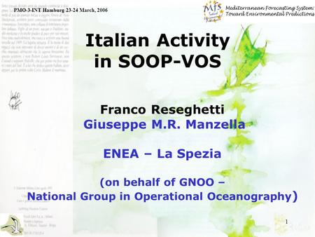 1 Italian Activity in SOOP-VOS PMO-3-INT Hamburg 23-24 March, 2006 Franco Reseghetti Giuseppe M.R. Manzella ENEA – La Spezia (on behalf of GNOO – National.