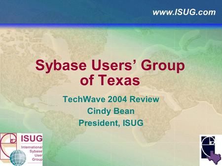Www.ISUG.com Sybase Users Group of Texas TechWave 2004 Review Cindy Bean President, ISUG.