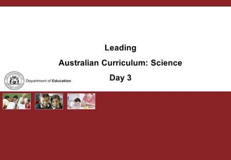 Leading Australian Curriculum: Science Day 3. Australian Curriculum PURPOSE Curriculum leaders develop capacity to lead change and support schools and.