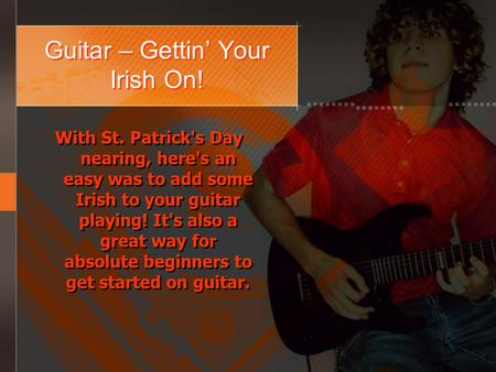 Guitar – Gettin Your Irish On! With St. Patrick's Day nearing, here's an easy was to add some Irish to your guitar playing! It's also a great way for absolute.