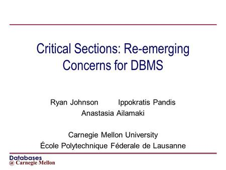 Critical Sections: Re-emerging Concerns for DBMS Ryan JohnsonIppokratis Pandis Anastasia Ailamaki Carnegie Mellon University École Polytechnique Féderale.