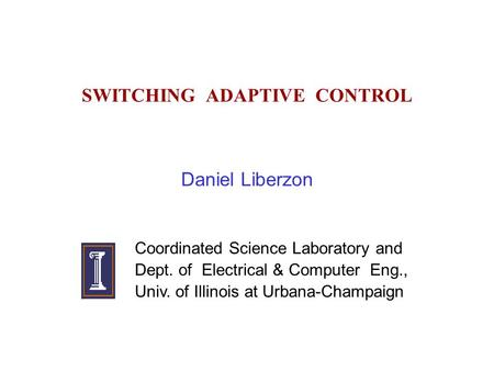 SWITCHING ADAPTIVE CONTROL Daniel Liberzon Coordinated Science Laboratory and Dept. of Electrical & Computer Eng., Univ. of Illinois at Urbana-Champaign.