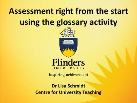 Assessment right from the start using the glossary activity Dr Lisa Schmidt Centre for University Teaching.