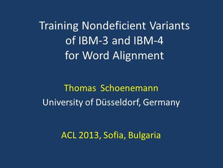 Thomas Schoenemann University of Düsseldorf, Germany ACL 2013, Sofia, Bulgaria Training Nondeficient Variants of IBM-3 and IBM-4 for Word Alignment TexPoint.