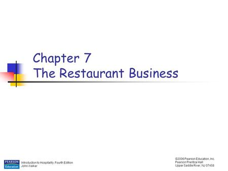 Introduction to Hospitality, Fourth Edition John Walker ©2006 Pearson Education, Inc. Pearson Prentice Hall Upper Saddle River, NJ 07458 Chapter 7 The.