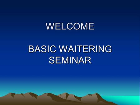 WELCOME BASIC WAITERING SEMINAR. Classroom Standard Stay On Task - We have a lot of materials to cover in a short amount of time Enthusiasm and Participation.