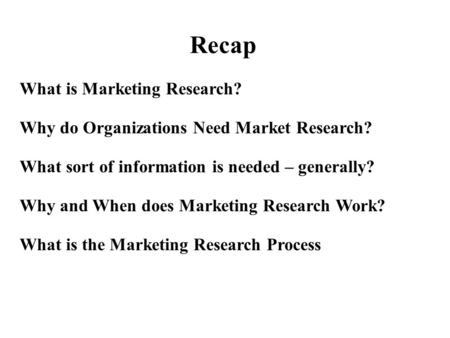 What is Marketing Research? Why do Organizations Need Market Research? What sort of information is needed – generally? Why and When does Marketing Research.