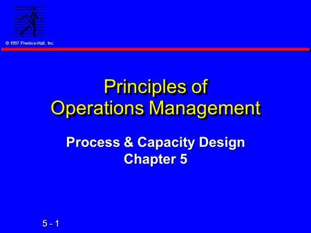 © 1997 Prentice-Hall, Inc. 5 - 1 Principles of Operations Management Process & Capacity Design Chapter 5.