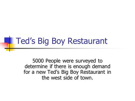 Teds Big Boy Restaurant 5000 People were surveyed to determine if there is enough demand for a new Teds Big Boy Restaurant in the west side of town.