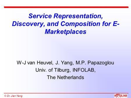 © Dr. Jian Yang Service Representation, Discovery, and Composition for E- Marketplaces W-J van Heuvel, J. Yang, M.P. Papazoglou Univ. of Tilburg, INFOLAB,