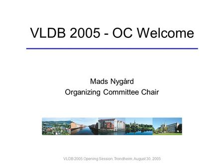 VLDB 2005 Opening Session, Trondheim, August 30, 2005 Mads Nygård Organizing Committee Chair VLDB 2005 - OC Welcome.