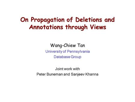 On Propagation of Deletions and Annotations through Views Wang-Chiew Tan University of Pennsylvania Database Group Joint work with Peter Buneman and Sanjeev.