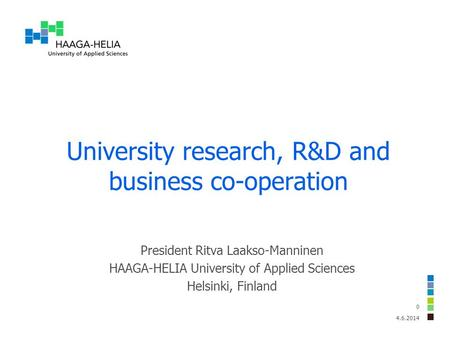 University research, R&D and business co-operation 4.6.2014 0 President Ritva Laakso-Manninen HAAGA-HELIA University of Applied Sciences Helsinki, Finland.