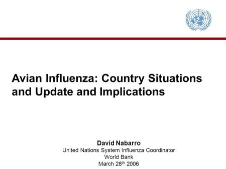 Avian Influenza: Country Situations and Update and Implications David Nabarro United Nations System Influenza Coordinator World Bank March 28 th 2006.