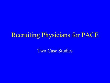Recruiting Physicians for PACE Two Case Studies. Case Study: River City The PACE office was contacted by Dr. Harold Hill. Until recently, Dr. Hill was.