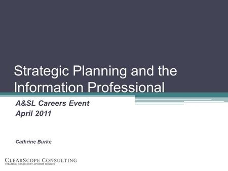 Strategic Planning and the Information Professional A&SL Careers Event April 2011 Cathrine Burke.