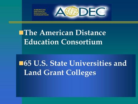 The American Distance Education Consortium 65 U.S. State Universities and Land Grant Colleges.