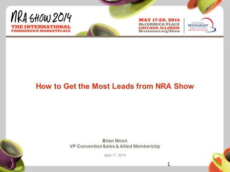 Restaurant.org/Show #NRAShow How to Get the Most Leads from NRA Show Brian Moon VP Convention Sales & Allied Membership April 17, 2014 1.