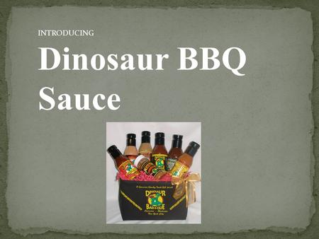 INTRODUCING Dinosaur BBQ Sauce. Dinosaur BBQ was recently named #1 BBQ in the nation.  They are very successful.