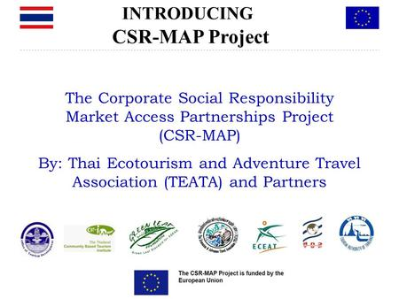 The Corporate Social Responsibility Market Access Partnerships Project (CSR-MAP) By: Thai Ecotourism and Adventure Travel Association (TEATA) and Partners.