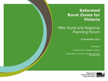 Reformed Rural Zones for Victoria MAV Rural and Regional Planning Forum 8 November 2013 Paul Buxton Project Director, Statutory Systems Department of Transport,