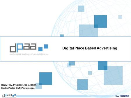 Digital Place Based Advertising Barry Frey, President, CEO, DPAA Martin Porter, SVP, Posterscope.