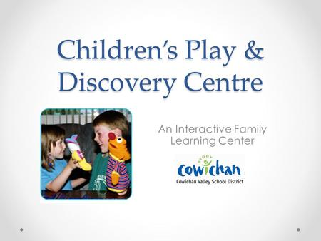 Childrens Play & Discovery Centre An Interactive Family Learning Center.