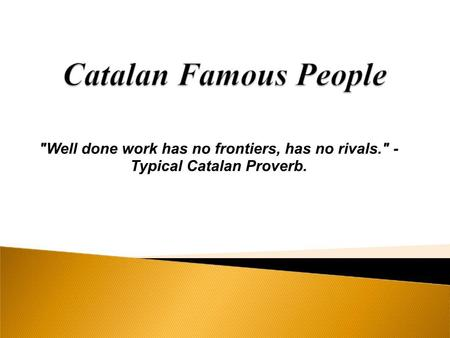 Well done work has no frontiers, has no rivals. - Typical Catalan Proverb.