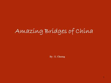 1 Amazing Bridges of China By : E. Cheong. 2 3 32 4/43.