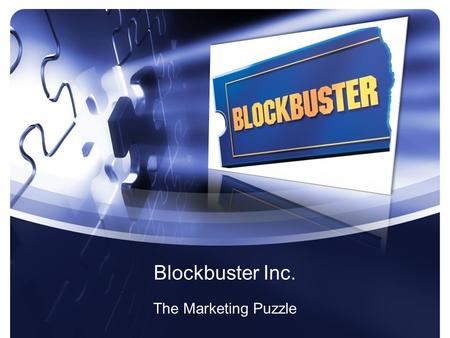 Blockbuster Inc. The Marketing Puzzle The Pieces Current Business Model –Mr. Jeffrey Feiereisen Market Solution –Mr. Jared Waks Market Research –Mr.