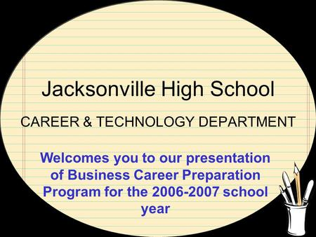 Jacksonville High School CAREER & TECHNOLOGY DEPARTMENT Welcomes you to our presentation of Business Career Preparation Program for the 2006-2007 school.