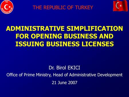 THE REPUBLIC OF TURKEY ADMINISTRATIVE SIMPLIFICATION FOR OPENING BUSINESS AND ISSUING BUSINESS LICENSES Dr. Birol EKICI Office of Prime Ministry, Head.