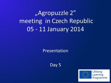 Agropuzzle 2 meeting in Czech Republic 05 - 11 January 2014 Presentation Day 5.