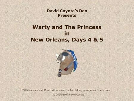 © 2004-2007 David Coyote David Coyotes Den Presents Warty and The Princess in New Orleans, Days 4 & 5 Slides advance at 30 second intervals, or by clicking.