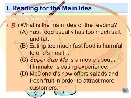 I. Reading for the Main Idea Choose the best answer. ( ) What is the main idea of the reading? (A) Fast food usually has too much salt and fat. (B) Eating.