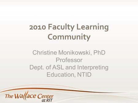2010 Faculty Learning Community Christine Monikowski, PhD Professor Dept. of ASL and Interpreting Education, NTID.