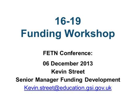 16-19 Funding Workshop FETN Conference: 06 December 2013 Kevin Street Senior Manager Funding Development