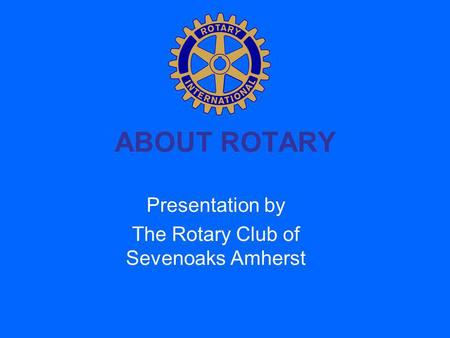 ABOUT ROTARY Presentation by The Rotary Club of Sevenoaks Amherst.