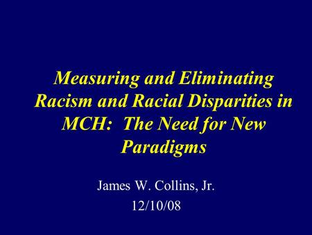 Measuring and Eliminating Racism and Racial Disparities in MCH: The Need for New Paradigms James W. Collins, Jr. 12/10/08.