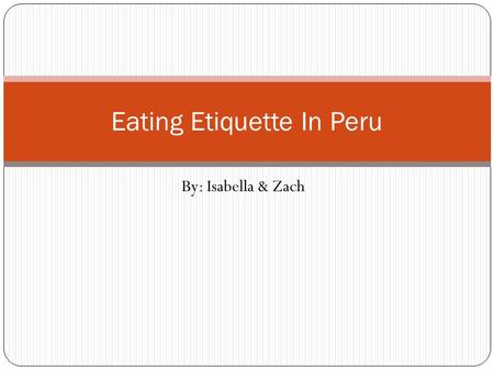 By: Isabella & Zach Eating Etiquette In Peru. 1)At a cena, where do the hosts and honored guests suit. A) Across from each otherAcross from each other.