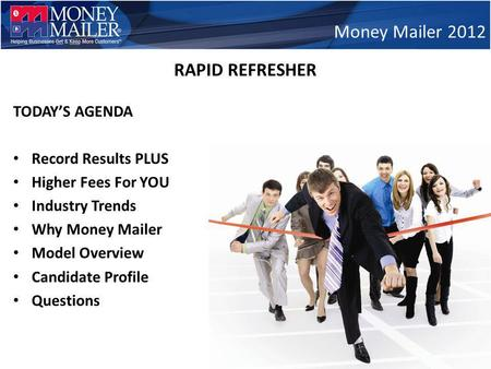 TODAYS AGENDA Record Results PLUS Higher Fees For YOU Industry Trends Why Money Mailer Model Overview Candidate Profile Questions Money Mailer 2012 RAPID.